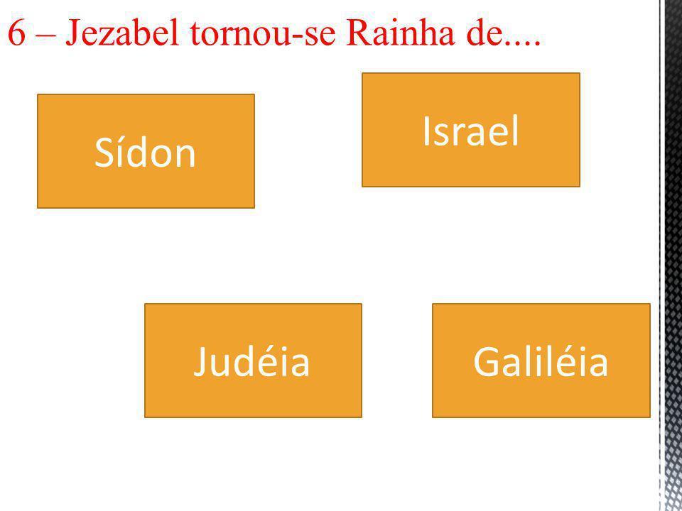 6 – Jezabel tornou-se Rainha de....