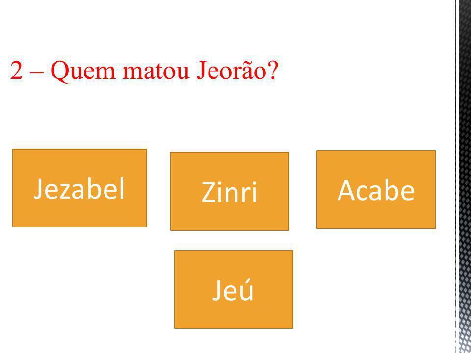 2 – Quem matou Jeorão Jezabel Zinri Acabe Jeú