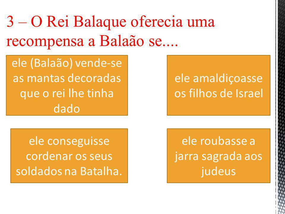 3 – O Rei Balaque oferecia uma recompensa a Balaão se....