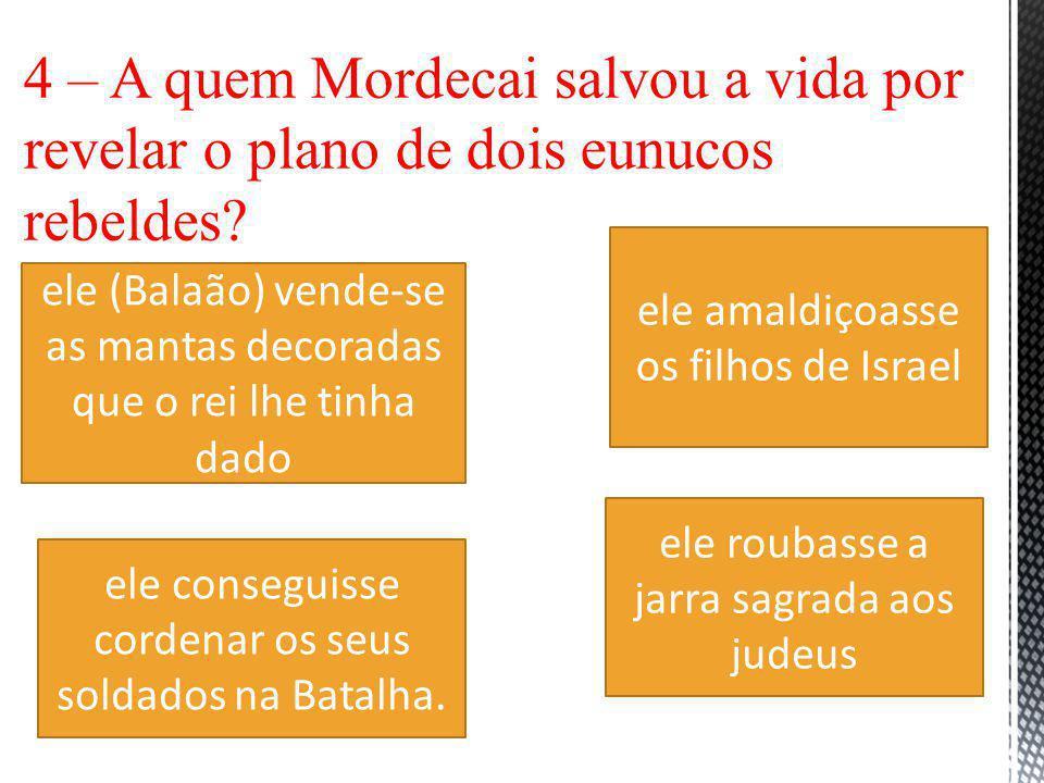 4 – A quem Mordecai salvou a vida por revelar o plano de dois eunucos rebeldes