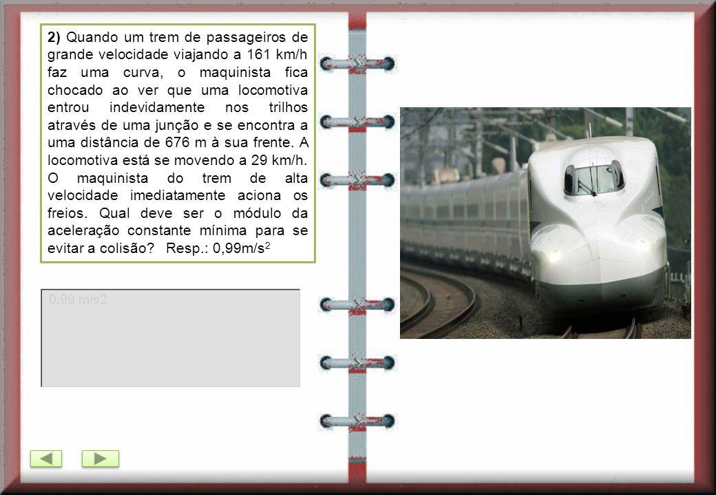 2) Quando um trem de passageiros de grande velocidade viajando a 161 km/h faz uma curva, o maquinista fica chocado ao ver que uma locomotiva entrou indevidamente nos trilhos através de uma junção e se encontra a uma distância de 676 m à sua frente.