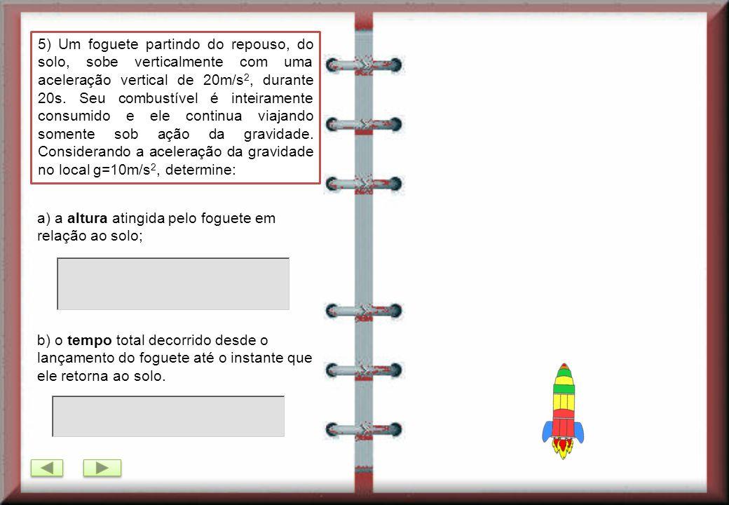 5) Um foguete partindo do repouso, do solo, sobe verticalmente com uma aceleração vertical de 20m/s2, durante 20s. Seu combustível é inteiramente consumido e ele continua viajando somente sob ação da gravidade. Considerando a aceleração da gravidade no local g=10m/s2, determine:
