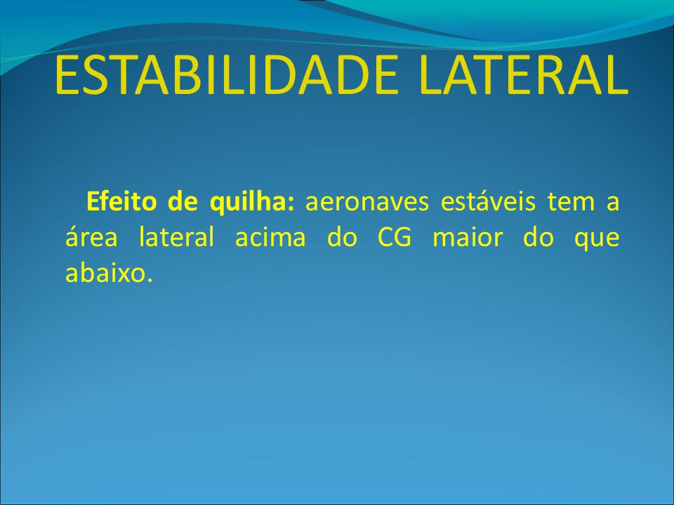 ESTABILIDADE LATERAL Efeito de quilha: aeronaves estáveis tem a área lateral acima do CG maior do que abaixo.