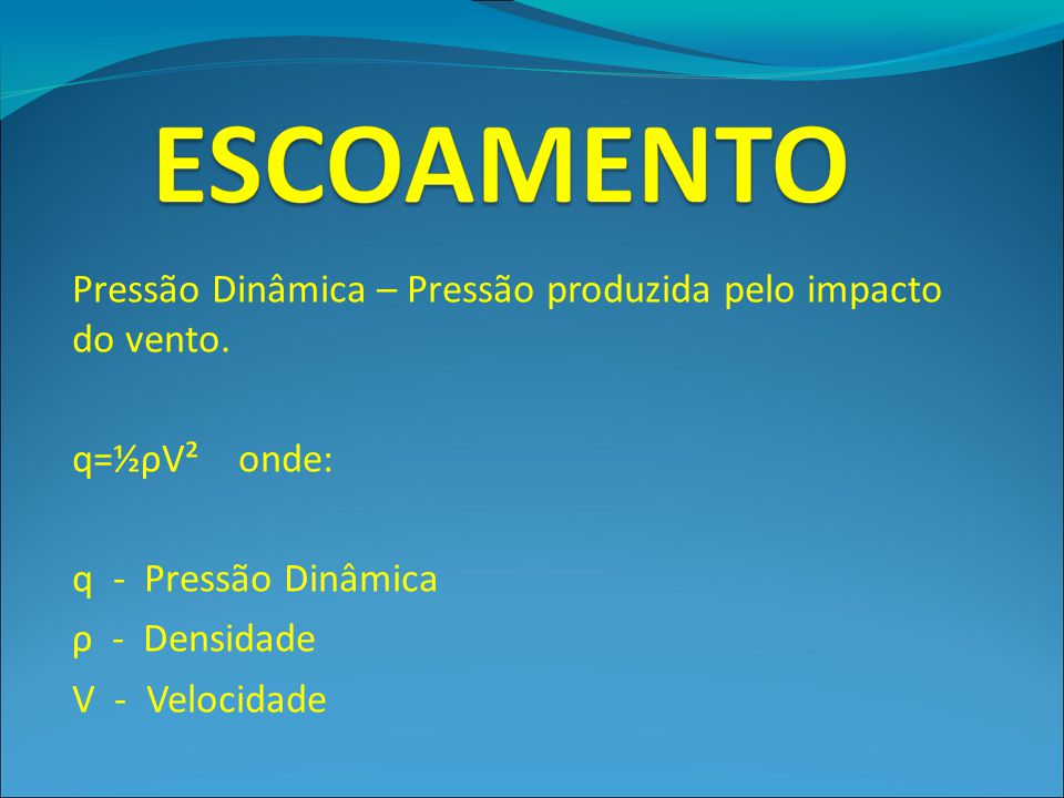 Pressão Dinâmica – Pressão produzida pelo impacto do vento.