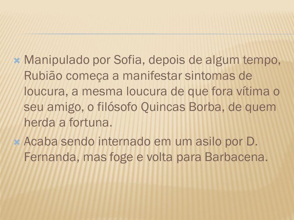 Manipulado por Sofia, depois de algum tempo, Rubião começa a manifestar sintomas de loucura, a mesma loucura de que fora vítima o seu amigo, o filósofo Quincas Borba, de quem herda a fortuna.