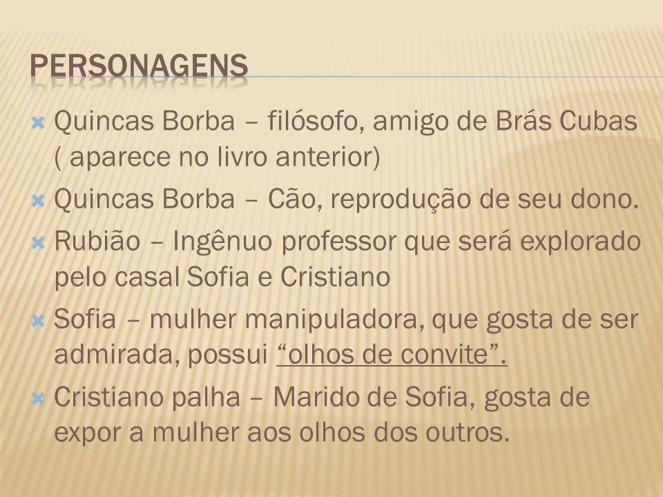 PERSONAGENS Quincas Borba – filósofo, amigo de Brás Cubas ( aparece no livro anterior) Quincas Borba – Cão, reprodução de seu dono.