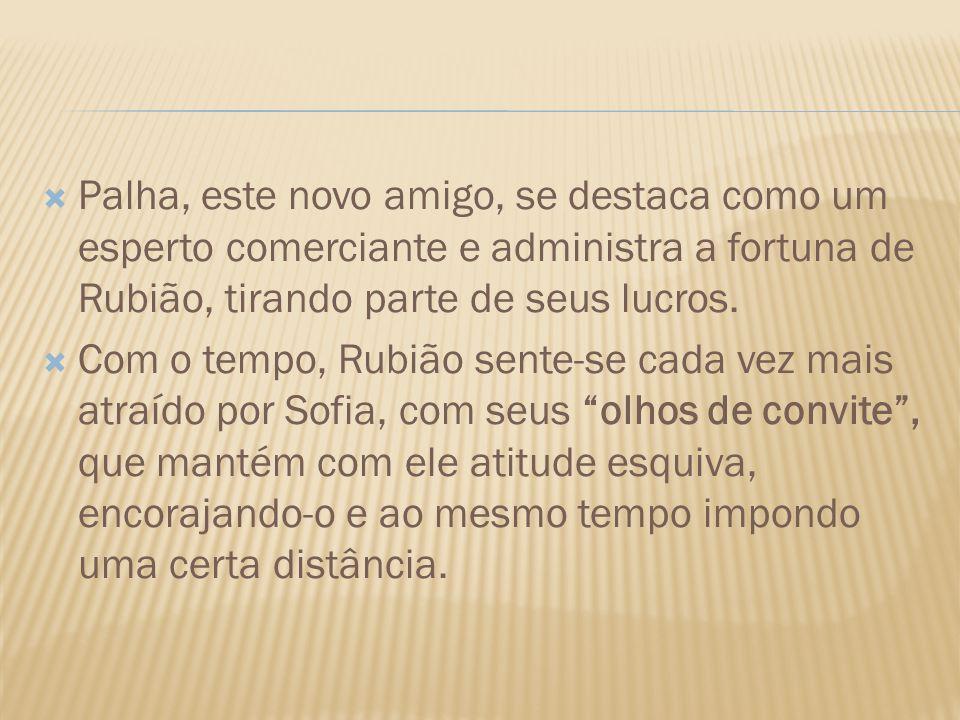 Palha, este novo amigo, se destaca como um esperto comerciante e administra a fortuna de Rubião, tirando parte de seus lucros.