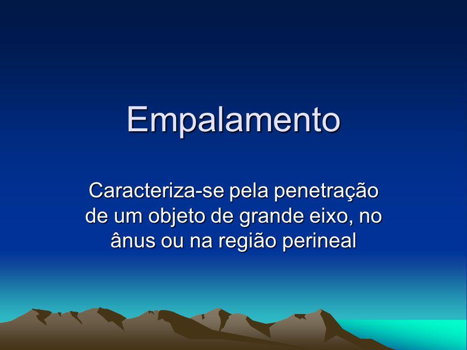Empalamento Caracteriza-se pela penetração de um objeto de grande eixo, no ânus ou na região perineal.