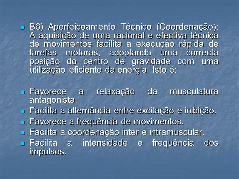 B6) Aperfeiçoamento Técnico (Coordenação): A aquisição de uma racional e efectiva técnica de movimentos facilita a execução rápida de tarefas motoras, adoptando uma correcta posição do centro de gravidade com uma utilização eficiente da energia. Isto é: