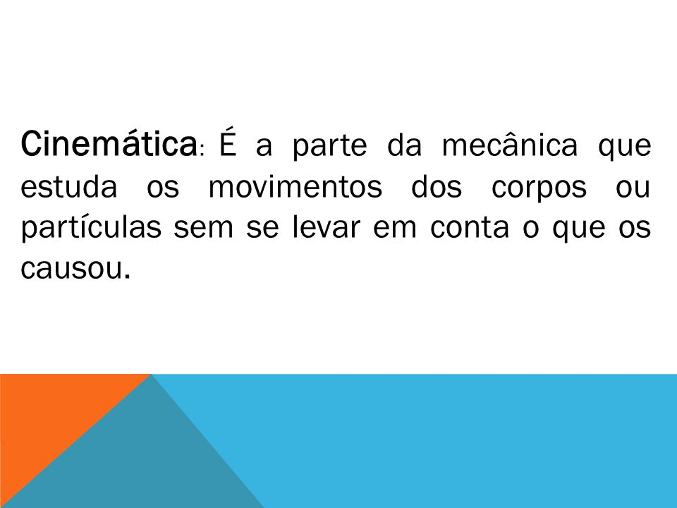 Cinemática: É a parte da mecânica que estuda os movimentos dos corpos ou partículas sem se levar em conta o que os causou.
