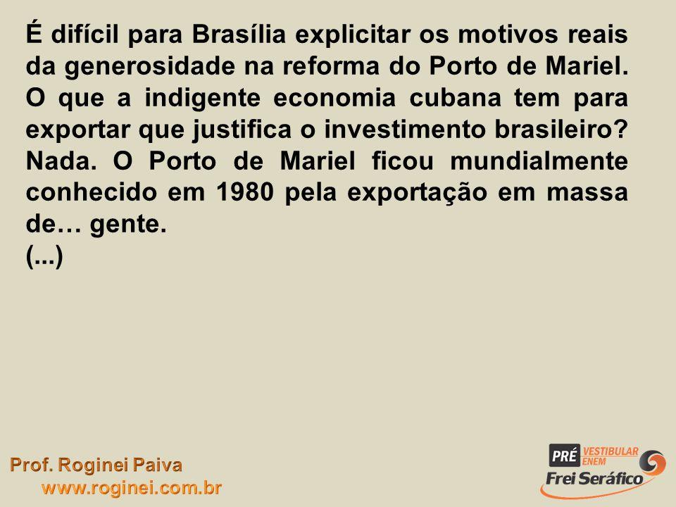 É difícil para Brasília explicitar os motivos reais da generosidade na reforma do Porto de Mariel. O que a indigente economia cubana tem para exportar que justifica o investimento brasileiro Nada. O Porto de Mariel ficou mundialmente conhecido em 1980 pela exportação em massa de… gente.