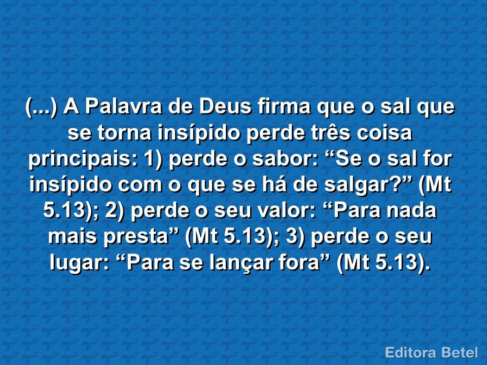 (...) A Palavra de Deus firma que o sal que se torna insípido perde três coisa principais: 1) perde o sabor: Se o sal for insípido com o que se há de salgar (Mt 5.13); 2) perde o seu valor: Para nada mais presta (Mt 5.13); 3) perde o seu lugar: Para se lançar fora (Mt 5.13).