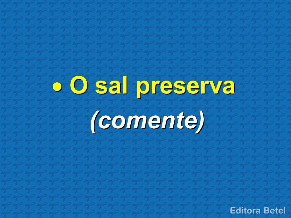 O sal preserva (comente)