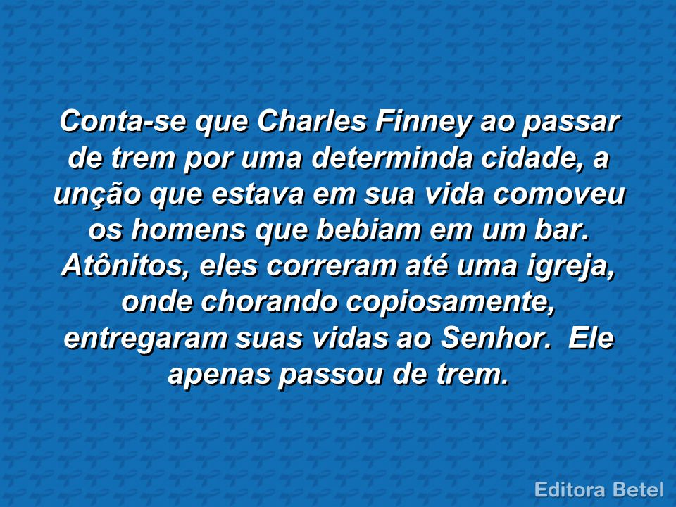 Conta-se que Charles Finney ao passar de trem por uma determinda cidade, a unção que estava em sua vida comoveu os homens que bebiam em um bar.