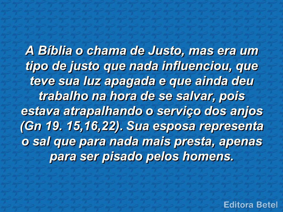 A Bíblia o chama de Justo, mas era um tipo de justo que nada influenciou, que teve sua luz apagada e que ainda deu trabalho na hora de se salvar, pois estava atrapalhando o serviço dos anjos (Gn 19.