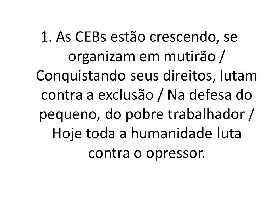 As CEBs estão crescendo, se organizam em mutirão / Conquistando seus direitos, lutam contra a exclusão / Na defesa do pequeno, do pobre trabalhador / Hoje toda a humanidade luta contra o opressor.