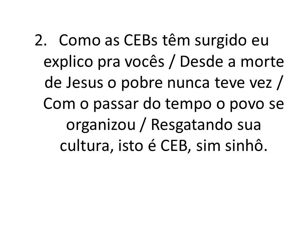 Como as CEBs têm surgido eu explico pra vocês / Desde a morte de Jesus o pobre nunca teve vez / Com o passar do tempo o povo se organizou / Resgatando sua cultura, isto é CEB, sim sinhô.