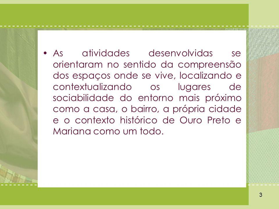 As atividades desenvolvidas se orientaram no sentido da compreensão dos espaços onde se vive, localizando e contextualizando os lugares de sociabilidade do entorno mais próximo como a casa, o bairro, a própria cidade e o contexto histórico de Ouro Preto e Mariana como um todo.