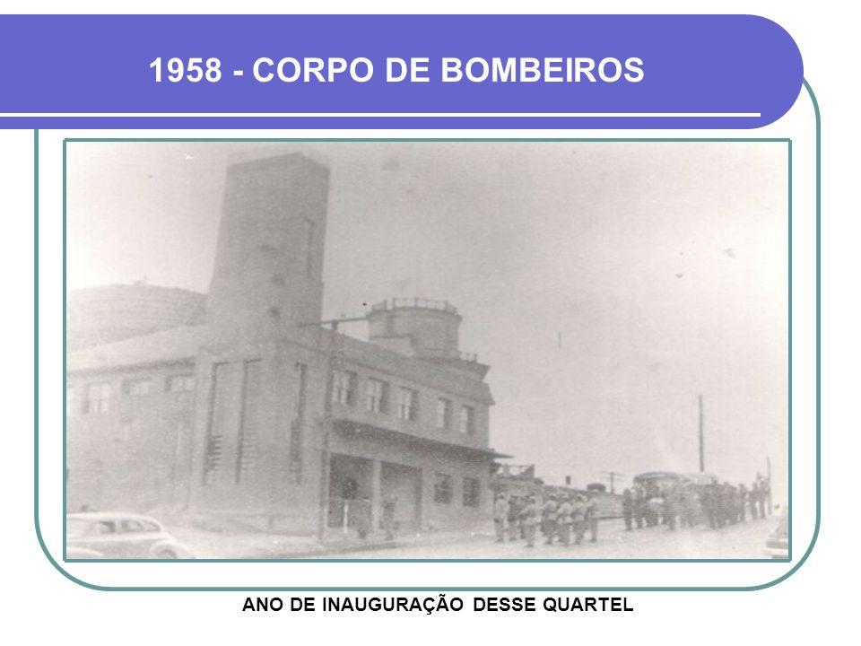 1958 - CORPO DE BOMBEIROS ANO DE INAUGURAÇÃO DESSE QUARTEL