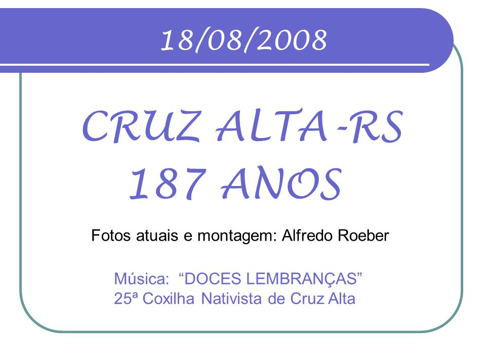 18/08/2008 CRUZ ALTA-RS. 187 ANOS. Fotos atuais e montagem: Alfredo Roeber.