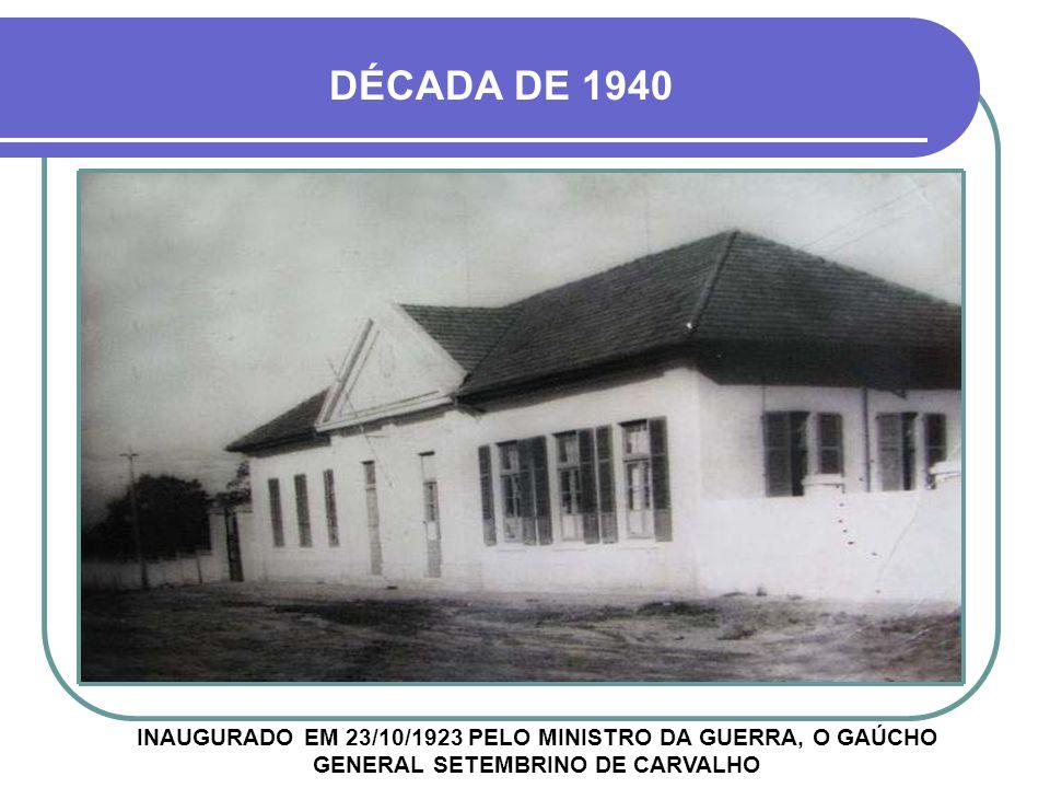 DÉCADA DE 1940 INAUGURADO EM 23/10/1923 PELO MINISTRO DA GUERRA, O GAÚCHO GENERAL SETEMBRINO DE CARVALHO.
