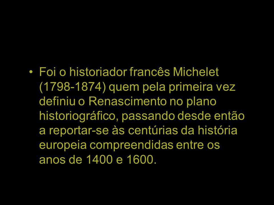 Foi o historiador francês Michelet (1798-1874) quem pela primeira vez definiu o Renascimento no plano historiográfico, passando desde então a reportar-se às centúrias da história europeia compreendidas entre os anos de 1400 e 1600.