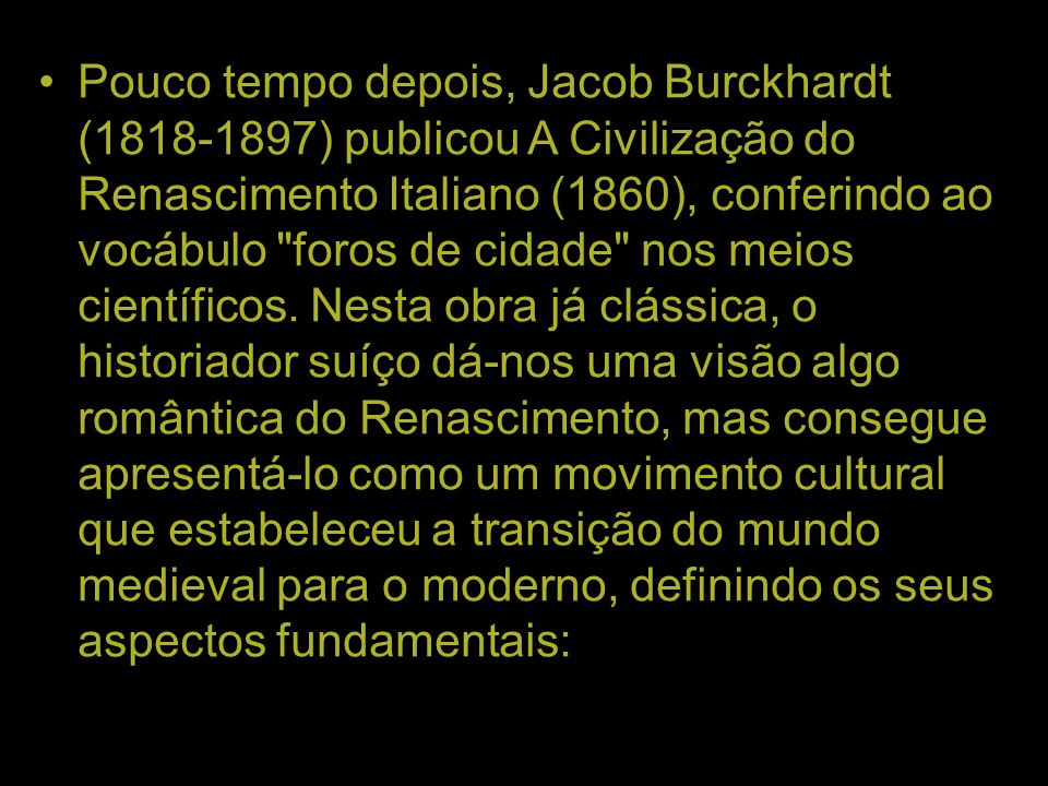 Pouco tempo depois, Jacob Burckhardt (1818-1897) publicou A Civilização do Renascimento Italiano (1860), conferindo ao vocábulo foros de cidade nos meios científicos.