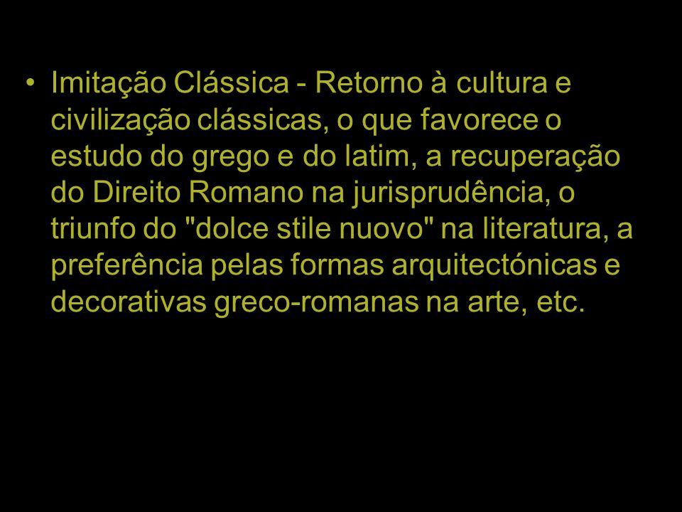 Imitação Clássica - Retorno à cultura e civilização clássicas, o que favorece o estudo do grego e do latim, a recuperação do Direito Romano na jurisprudência, o triunfo do dolce stile nuovo na literatura, a preferência pelas formas arquitectónicas e decorativas greco-romanas na arte, etc.