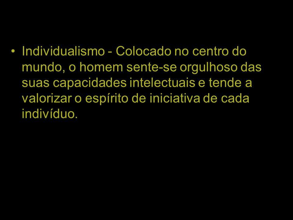 Individualismo - Colocado no centro do mundo, o homem sente-se orgulhoso das suas capacidades intelectuais e tende a valorizar o espírito de iniciativa de cada indivíduo.