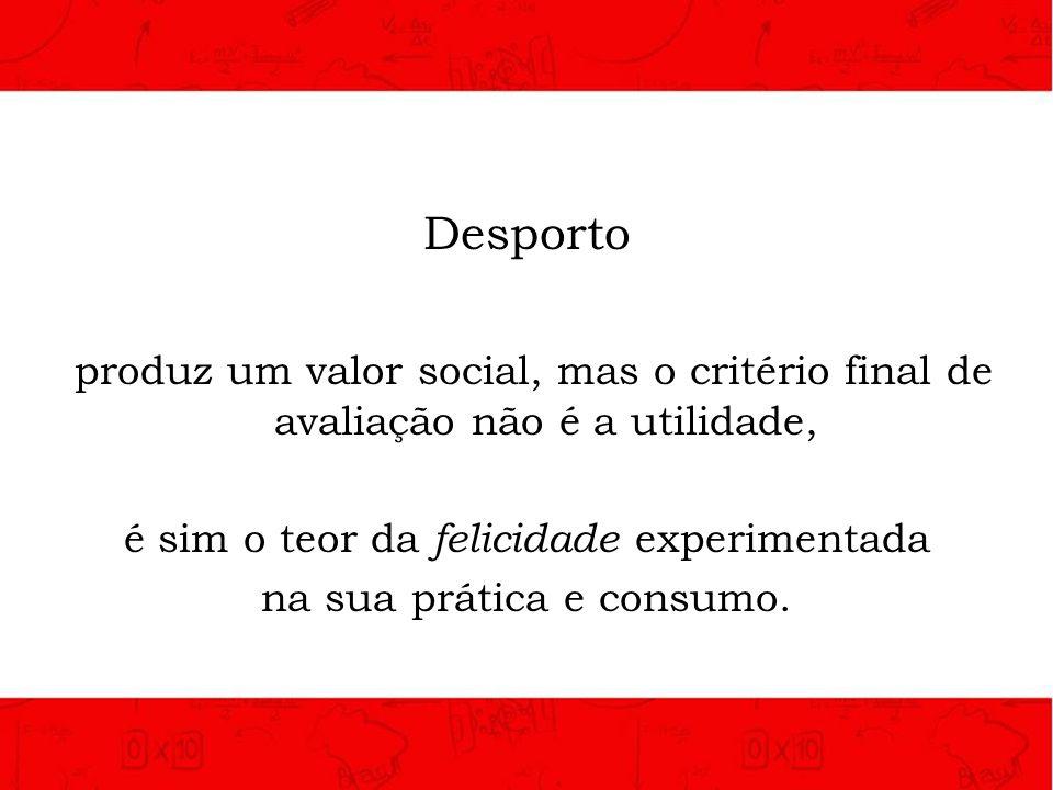 Desporto produz um valor social, mas o critério final de avaliação não é a utilidade, é sim o teor da felicidade experimentada.