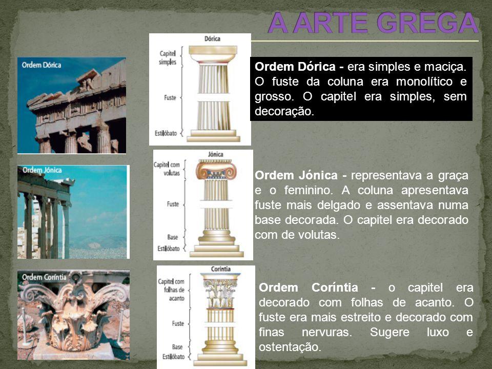 A ARTE GREGA Ordem Dórica - era simples e maciça. O fuste da coluna era monolítico e grosso. O capitel era simples, sem decoração.