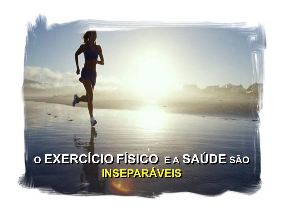 O EXERCÍCIO FÍSICO E A SAÚDE SÃO INSEPARÁVEIS