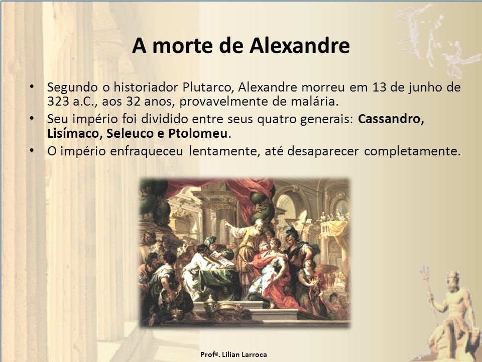 A morte de Alexandre Segundo o historiador Plutarco, Alexandre morreu em 13 de junho de 323 a.C., aos 32 anos, provavelmente de malária.