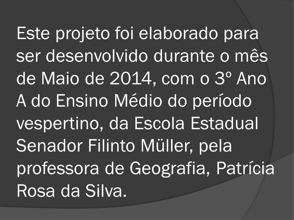 Este projeto foi elaborado para ser desenvolvido durante o mês de Maio de 2014, com o 3º Ano A do Ensino Médio do período vespertino, da Escola Estadual Senador Filinto Müller, pela professora de Geografia, Patrícia Rosa da Silva.