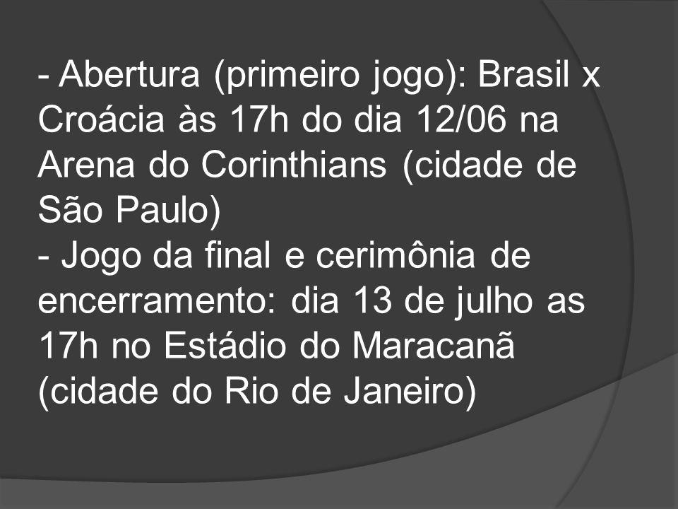 - Abertura (primeiro jogo): Brasil x Croácia às 17h do dia 12/06 na Arena do Corinthians (cidade de São Paulo) - Jogo da final e cerimônia de encerramento: dia 13 de julho as 17h no Estádio do Maracanã (cidade do Rio de Janeiro)