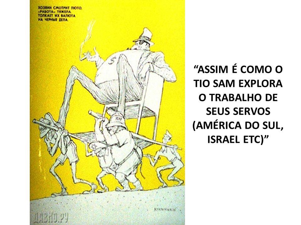 ASSIM É COMO O TIO SAM EXPLORA O TRABALHO DE SEUS SERVOS (AMÉRICA DO SUL, ISRAEL ETC)