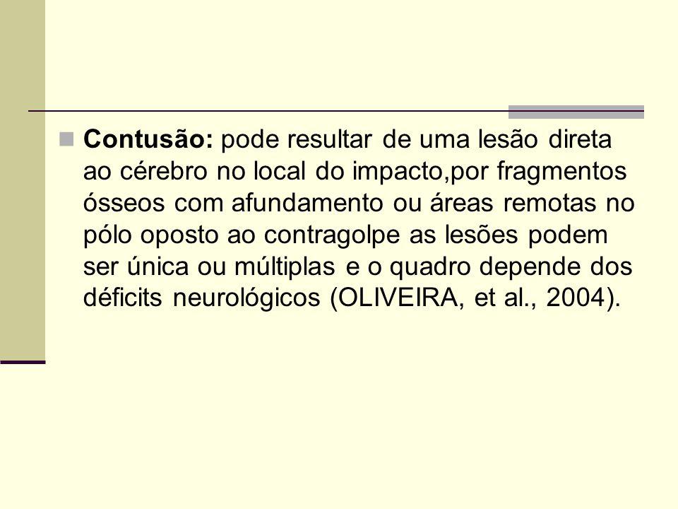Contusão: pode resultar de uma lesão direta ao cérebro no local do impacto,por fragmentos ósseos com afundamento ou áreas remotas no pólo oposto ao contragolpe as lesões podem ser única ou múltiplas e o quadro depende dos déficits neurológicos (OLIVEIRA, et al., 2004).