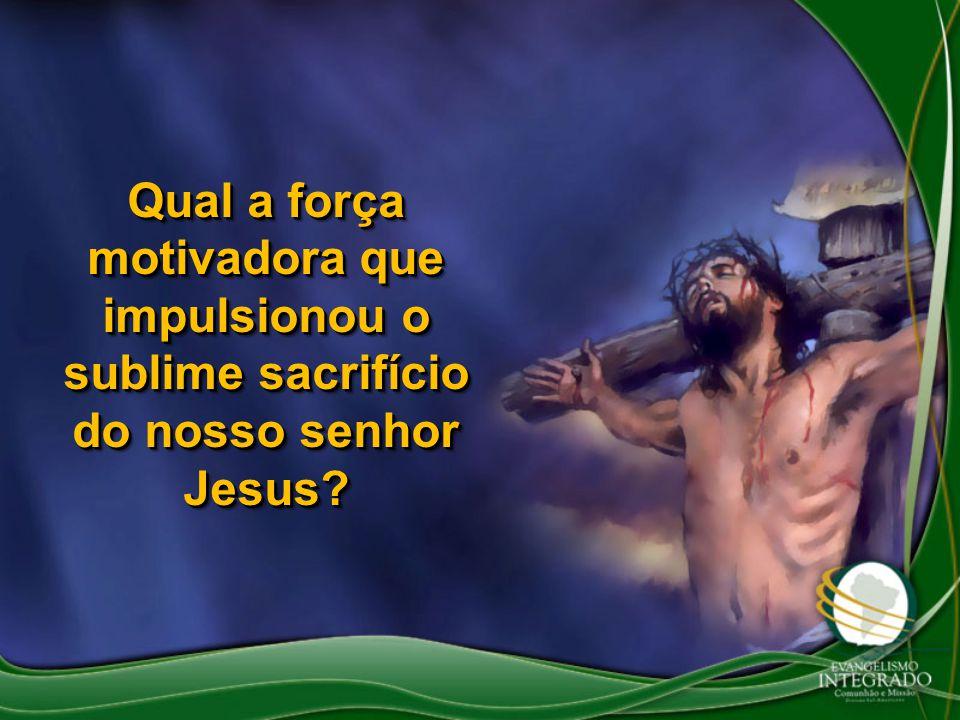 Qual a força motivadora que impulsionou o sublime sacrifício do nosso senhor Jesus