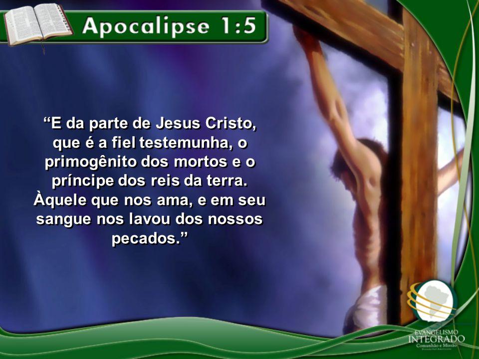 E da parte de Jesus Cristo, que é a fiel testemunha, o primogênito dos mortos e o príncipe dos reis da terra.