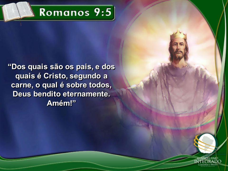 Dos quais são os pais, e dos quais é Cristo, segundo a carne, o qual é sobre todos, Deus bendito eternamente.