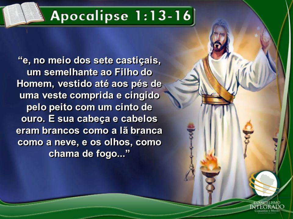 e, no meio dos sete castiçais, um semelhante ao Filho do Homem, vestido até aos pés de uma veste comprida e cingido pelo peito com um cinto de ouro.