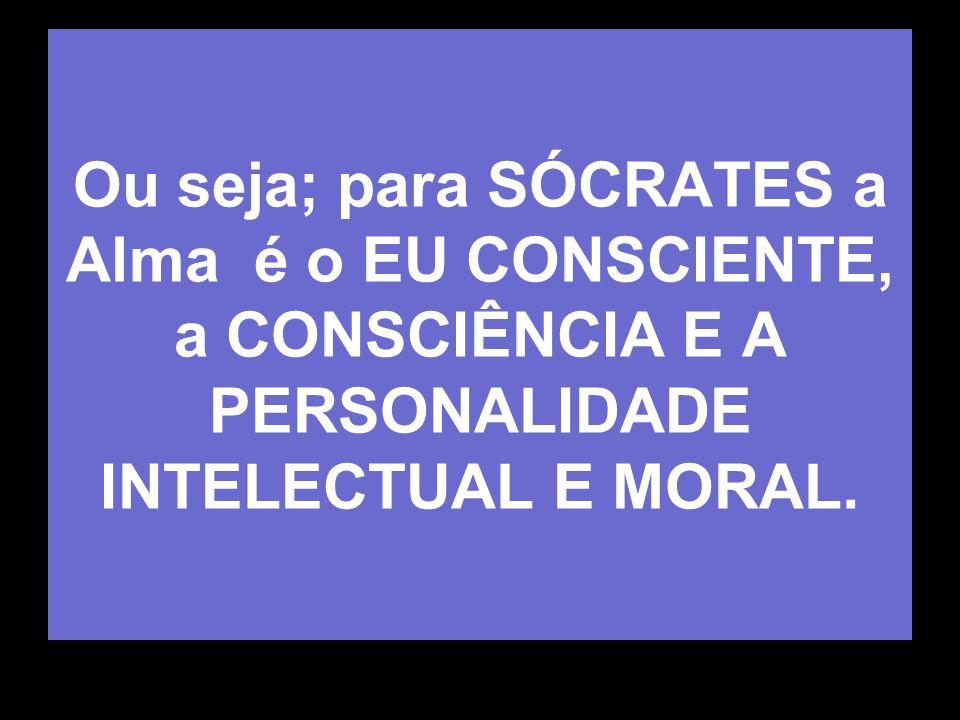 Ou seja; para SÓCRATES a Alma é o EU CONSCIENTE, a CONSCIÊNCIA E A PERSONALIDADE INTELECTUAL E MORAL.