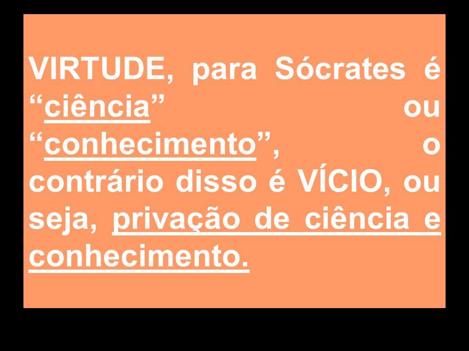 VIRTUDE, para Sócrates é ciência ou conhecimento , o contrário disso é VÍCIO, ou seja, privação de ciência e conhecimento.