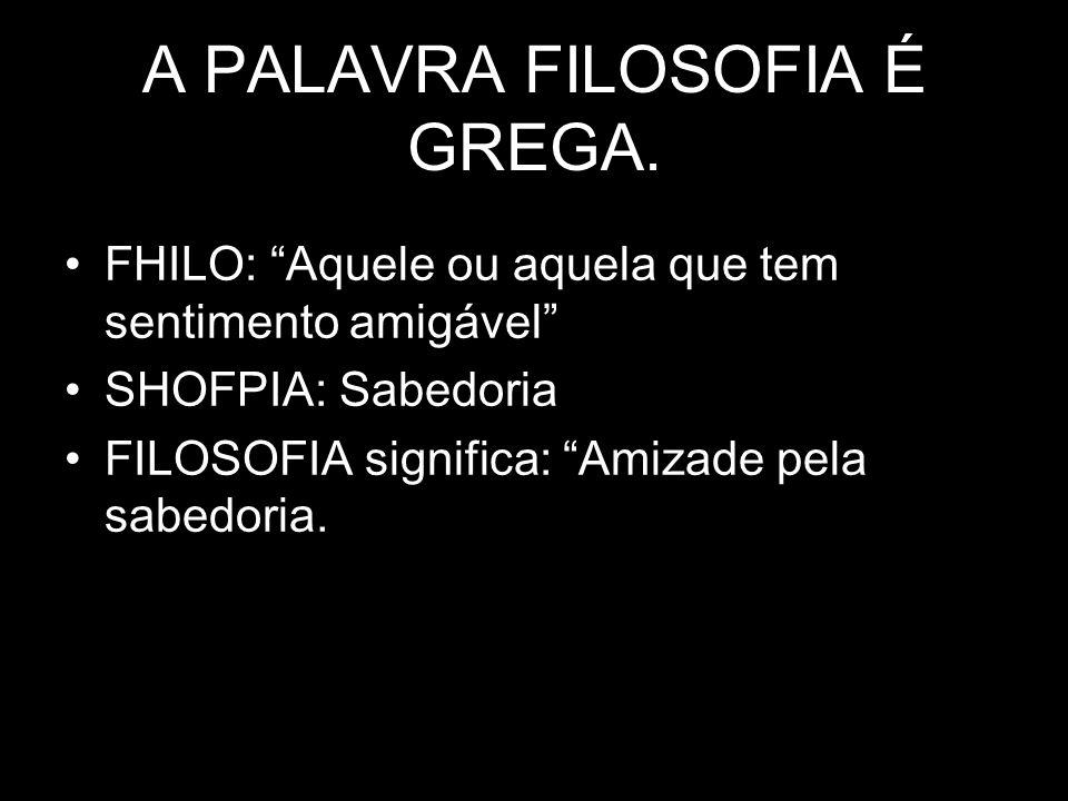 A PALAVRA FILOSOFIA É GREGA.