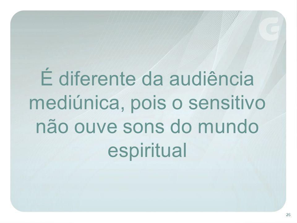É diferente da audiência mediúnica, pois o sensitivo não ouve sons do mundo espiritual