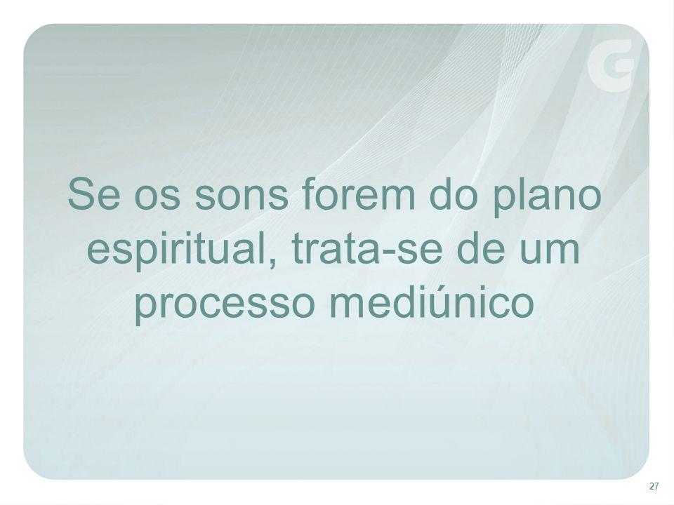 Se os sons forem do plano espiritual, trata-se de um processo mediúnico