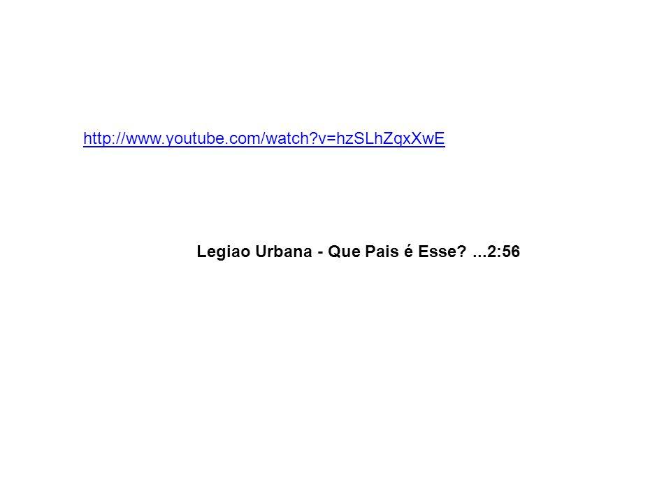 http://www.youtube.com/watch v=hzSLhZqxXwE Legiao Urbana - Que Pais é Esse ...2:56