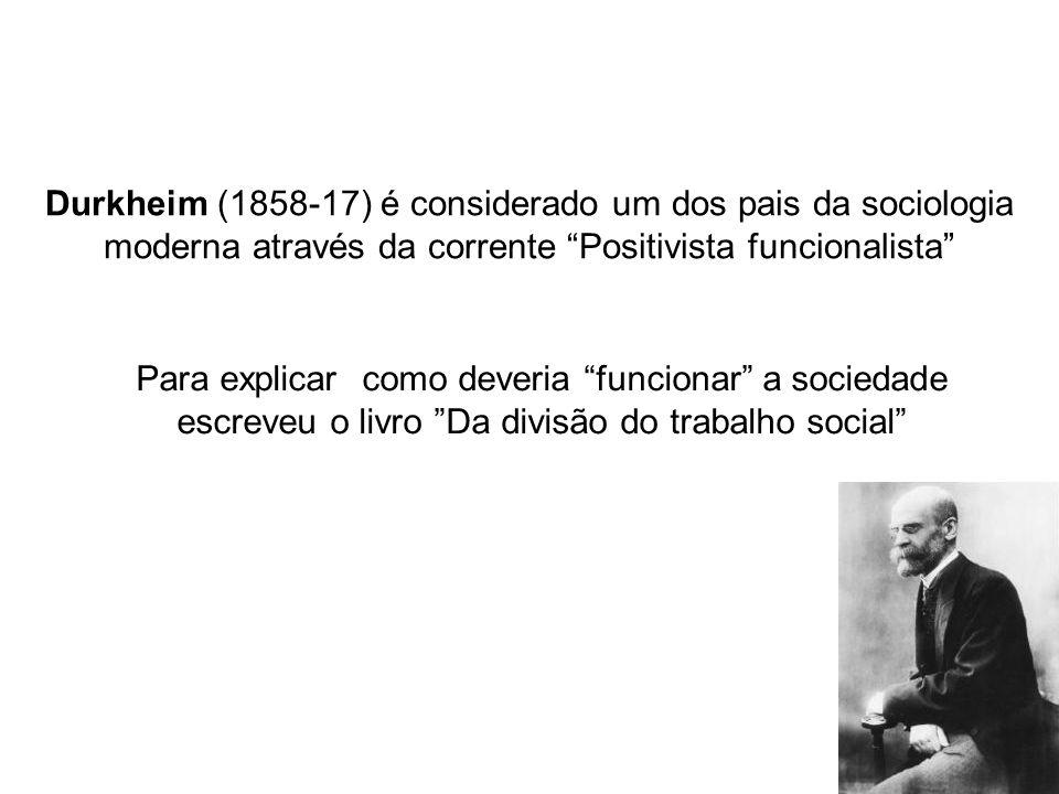 Durkheim (1858-17) é considerado um dos pais da sociologia moderna através da corrente Positivista funcionalista