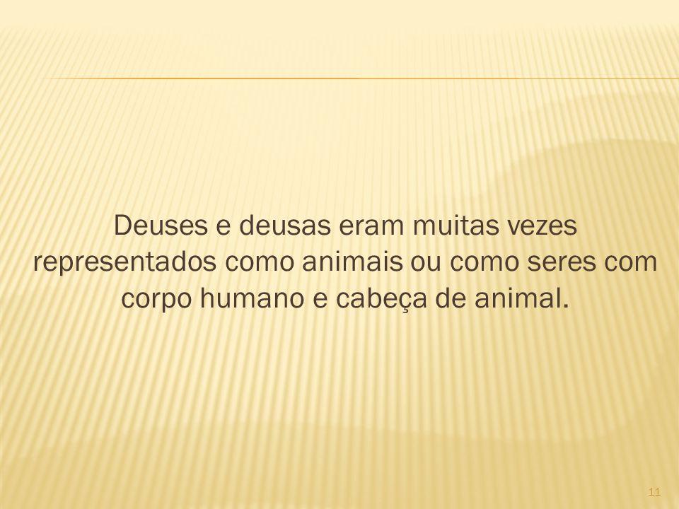Deuses e deusas eram muitas vezes representados como animais ou como seres com corpo humano e cabeça de animal.