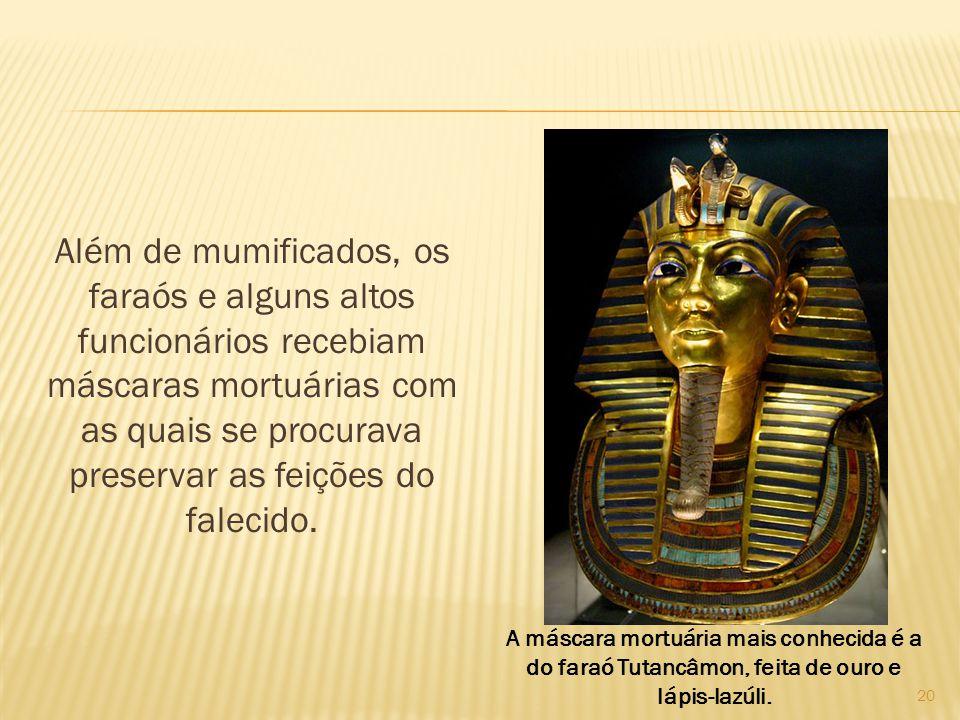 Além de mumificados, os faraós e alguns altos funcionários recebiam máscaras mortuárias com as quais se procurava preservar as feições do falecido.
